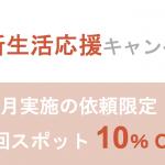 初回利用で10%OFF!春の新生活応援キャンペーン!!